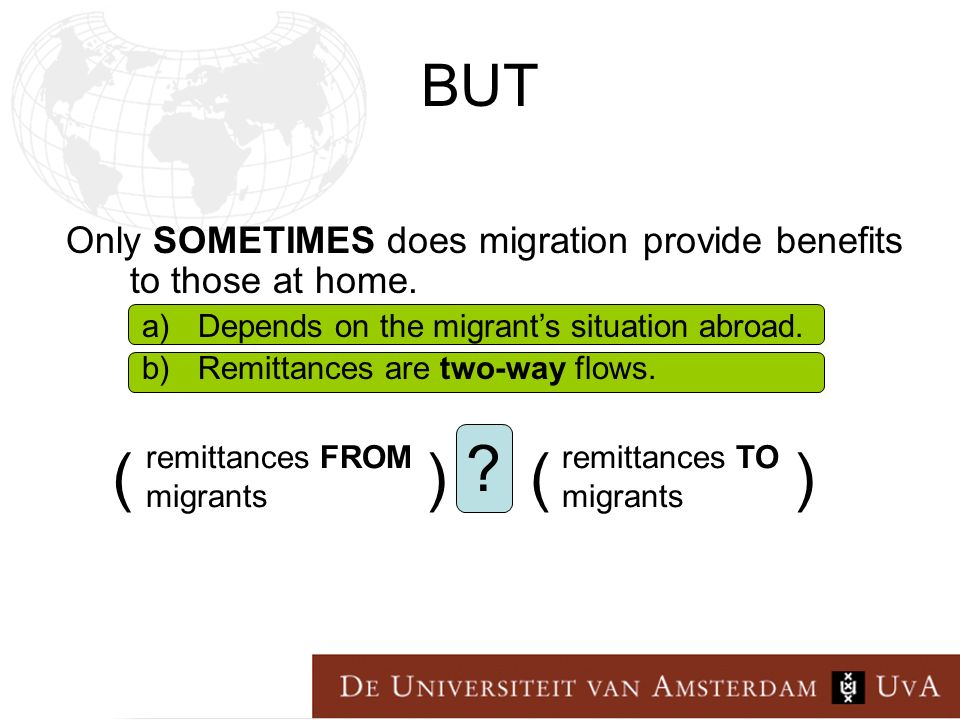 BUT remittances TO migrants remittances FROM migrants > (()) Only SOMETIMES does migration provide benefits to those at home.
