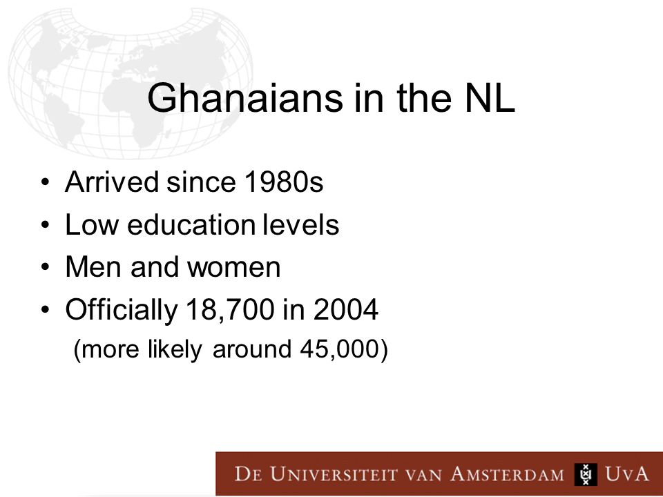 Ghanaians in the NL Arrived since 1980s Low education levels Men and women Officially 18,700 in 2004 (more likely around 45,000)