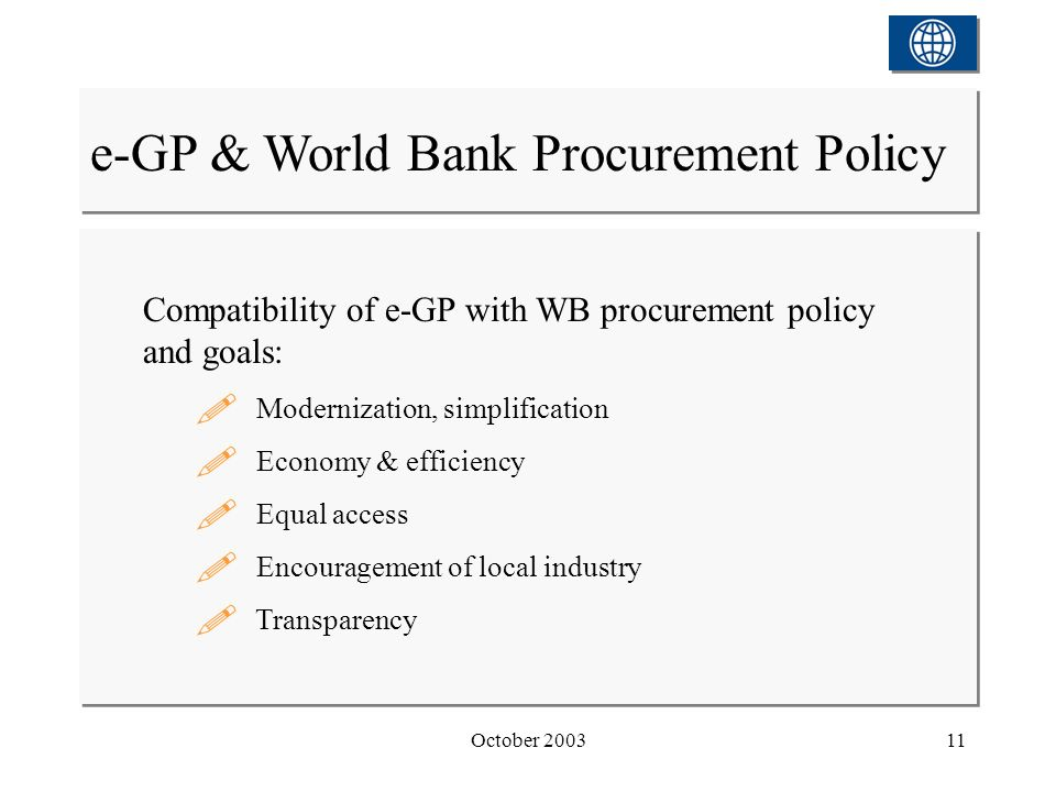 October 200311 e-GP & World Bank Procurement Policy Compatibility of e-GP with WB procurement policy and goals: Modernization, simplification Economy & efficiency Equal access Encouragement of local industry Transparency