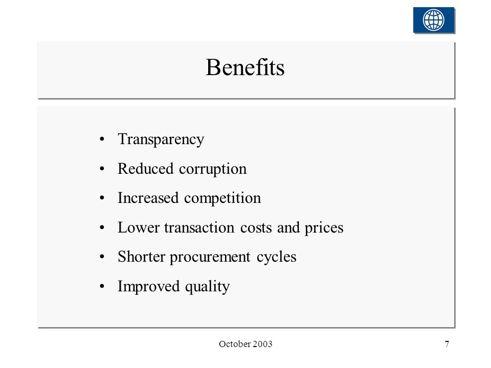 October 20037 Transparency Reduced corruption Increased competition Lower transaction costs and prices Shorter procurement cycles Improved quality Benefits