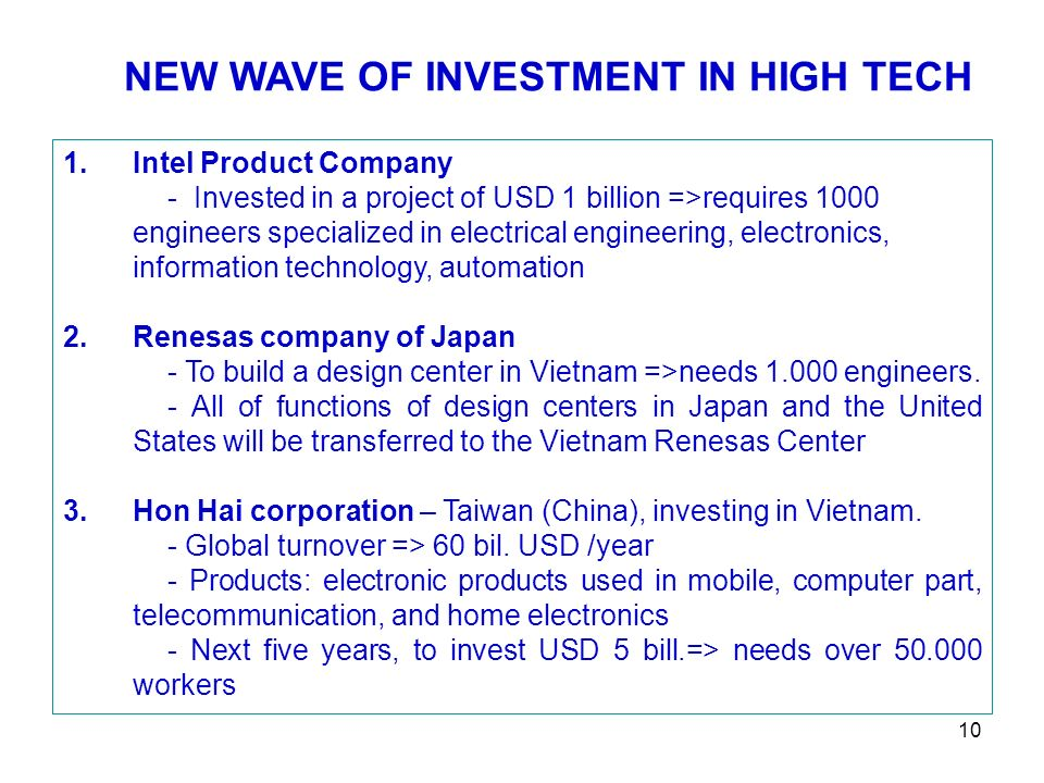 10 NEW WAVE OF INVESTMENT IN HIGH TECH 1.Intel Product Company - Invested in a project of USD 1 billion =>requires 1000 engineers specialized in electrical engineering, electronics, information technology, automation 2.Renesas company of Japan - To build a design center in Vietnam =>needs 1.000 engineers.