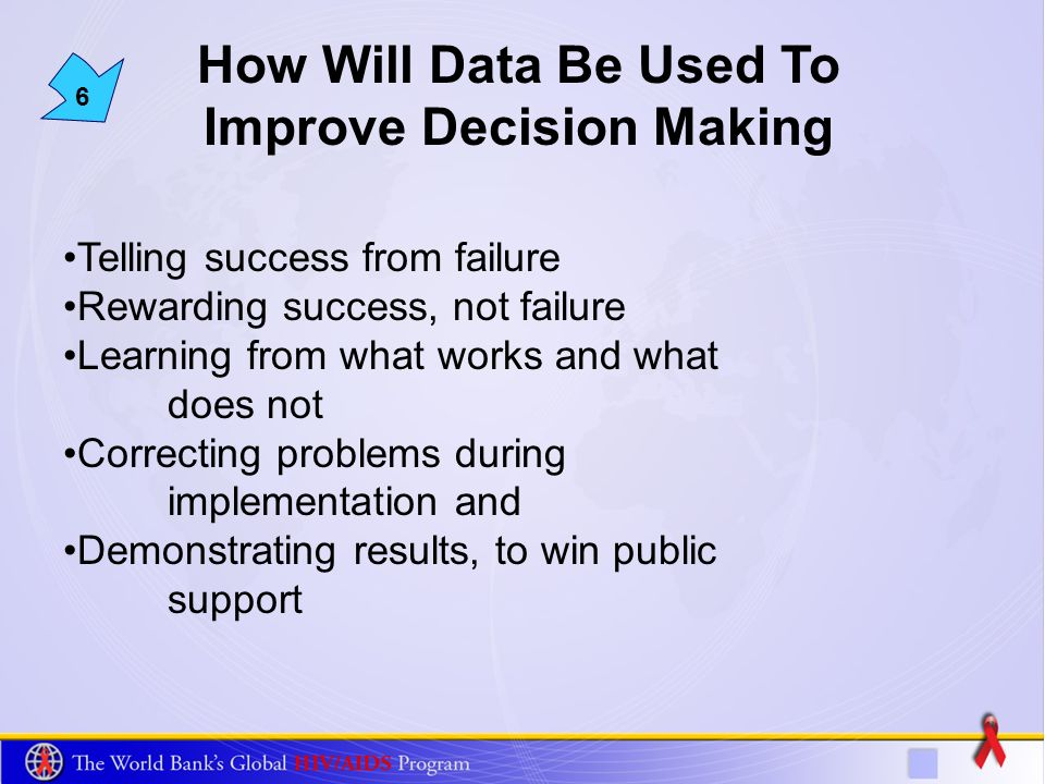 6 How Will Data Be Used To Improve Decision Making Telling success from failure Rewarding success, not failure Learning from what works and what does not Correcting problems during implementation and Demonstrating results, to win public support