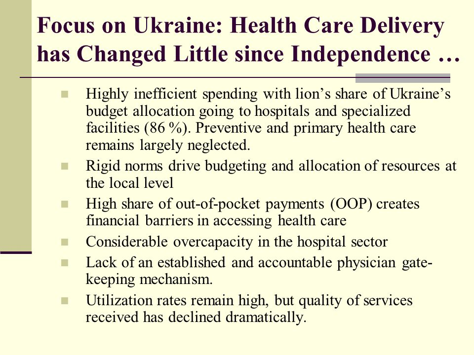 Focus on Ukraine: Health Care Delivery has Changed Little since Independence … Highly inefficient spending with lions share of Ukraines budget allocation going to hospitals and specialized facilities (86 %).