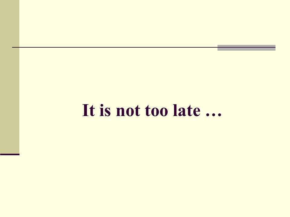 It is not too late …