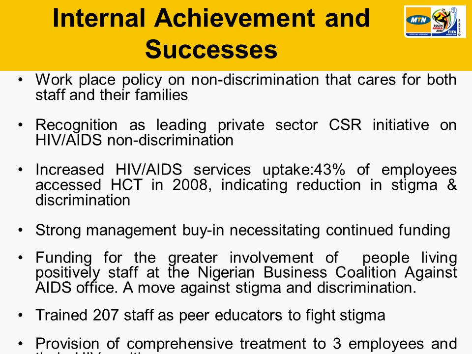 Internal Achievement and Successes Work place policy on non-discrimination that cares for both staff and their families Recognition as leading private sector CSR initiative on HIV/AIDS non-discrimination Increased HIV/AIDS services uptake:43% of employees accessed HCT in 2008, indicating reduction in stigma & discrimination Strong management buy-in necessitating continued funding Funding for the greater involvement of people living positively staff at the Nigerian Business Coalition Against AIDS office.