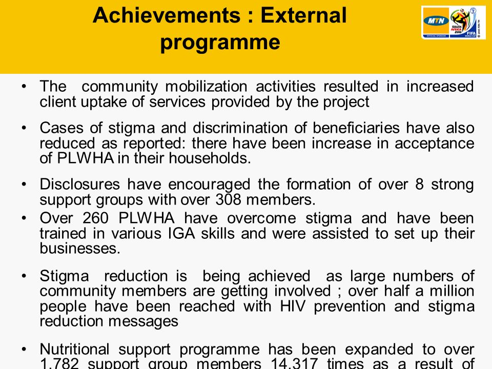 Achievements : External programme The community mobilization activities resulted in increased client uptake of services provided by the project Cases of stigma and discrimination of beneficiaries have also reduced as reported: there have been increase in acceptance of PLWHA in their households.