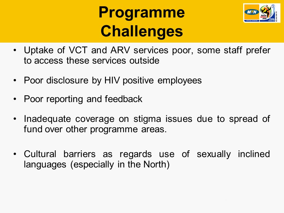 Internal/External Programme Challenges Uptake of VCT and ARV services poor, some staff prefer to access these services outside Poor disclosure by HIV positive employees Poor reporting and feedback Inadequate coverage on stigma issues due to spread of fund over other programme areas.