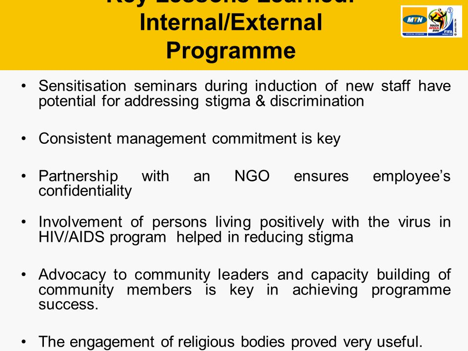 Key Lessons Learned: Internal/External Programme Sensitisation seminars during induction of new staff have potential for addressing stigma & discrimination Consistent management commitment is key Partnership with an NGO ensures employees confidentiality Involvement of persons living positively with the virus in HIV/AIDS program helped in reducing stigma Advocacy to community leaders and capacity building of community members is key in achieving programme success.
