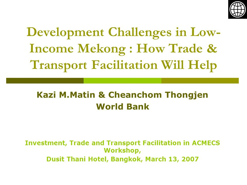 Development Challenges in Low- Income Mekong : How Trade & Transport Facilitation Will Help Kazi M.Matin & Cheanchom Thongjen World Bank Investment, Trade and Transport Facilitation in ACMECS Workshop, Dusit Thani Hotel, Bangkok, March 13, 2007
