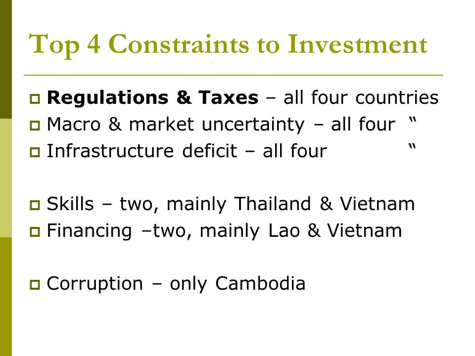 Top 4 Constraints to Investment Regulations & Taxes – all four countries Macro & market uncertainty – all four Infrastructure deficit – all four Skills – two, mainly Thailand & Vietnam Financing –two, mainly Lao & Vietnam Corruption – only Cambodia