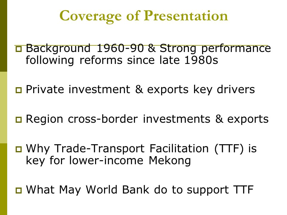 Coverage of Presentation Background & Strong performance following reforms since late 1980s Private investment & exports key drivers Region cross-border investments & exports Why Trade-Transport Facilitation (TTF) is key for lower-income Mekong What May World Bank do to support TTF
