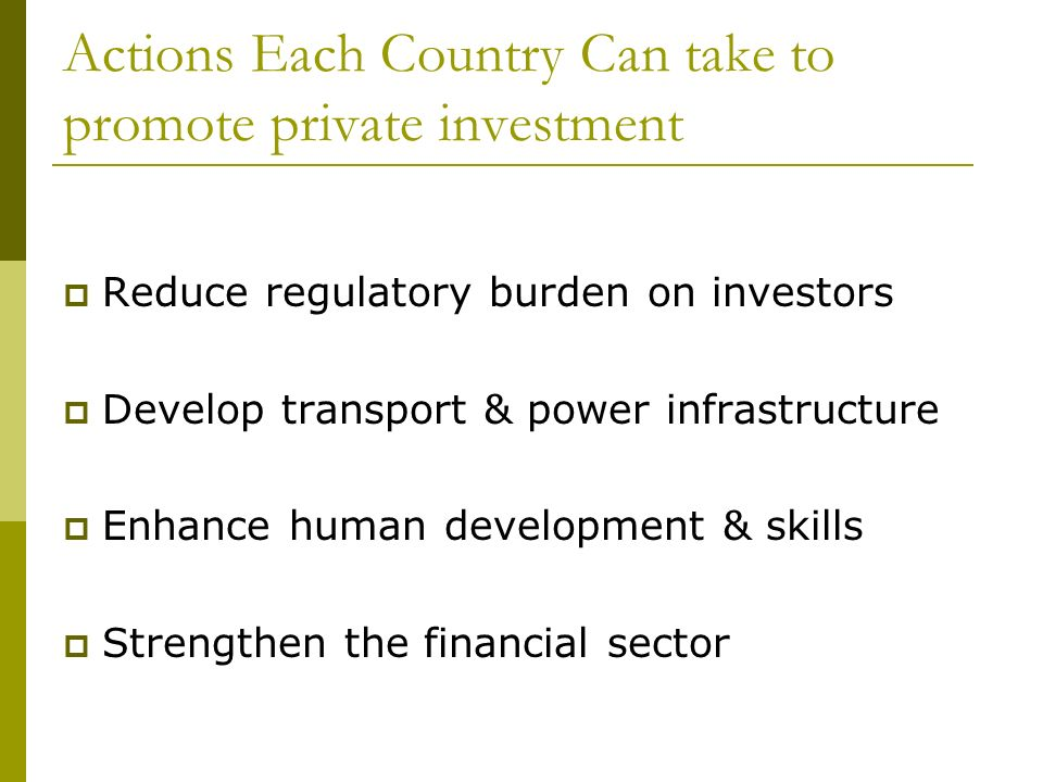 Actions Each Country Can take to promote private investment Reduce regulatory burden on investors Develop transport & power infrastructure Enhance human development & skills Strengthen the financial sector