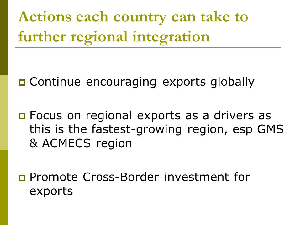 Actions each country can take to further regional integration Continue encouraging exports globally Focus on regional exports as a drivers as this is the fastest-growing region, esp GMS & ACMECS region Promote Cross-Border investment for exports