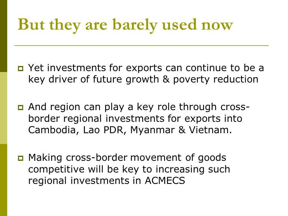 But they are barely used now Yet investments for exports can continue to be a key driver of future growth & poverty reduction And region can play a key role through cross- border regional investments for exports into Cambodia, Lao PDR, Myanmar & Vietnam.