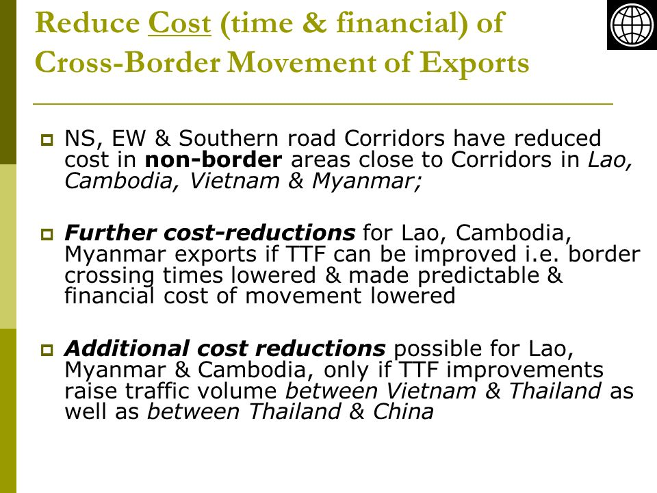 Reduce Cost (time & financial) of Cross-Border Movement of Exports NS, EW & Southern road Corridors have reduced cost in non-border areas close to Corridors in Lao, Cambodia, Vietnam & Myanmar; Further cost-reductions for Lao, Cambodia, Myanmar exports if TTF can be improved i.e.