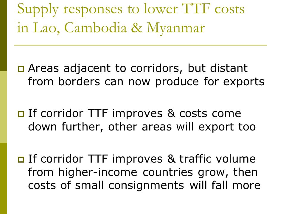 Supply responses to lower TTF costs in Lao, Cambodia & Myanmar Areas adjacent to corridors, but distant from borders can now produce for exports If corridor TTF improves & costs come down further, other areas will export too If corridor TTF improves & traffic volume from higher-income countries grow, then costs of small consignments will fall more