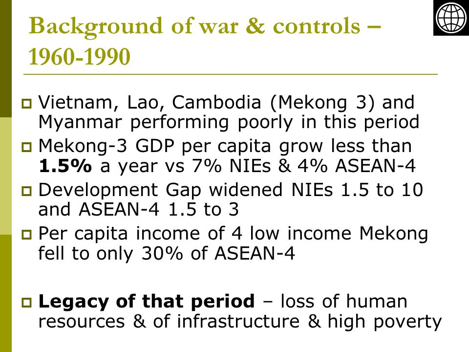 Background of war & controls – Vietnam, Lao, Cambodia (Mekong 3) and Myanmar performing poorly in this period Mekong-3 GDP per capita grow less than 1.5% a year vs 7% NIEs & 4% ASEAN-4 Development Gap widened NIEs 1.5 to 10 and ASEAN to 3 Per capita income of 4 low income Mekong fell to only 30% of ASEAN-4 Legacy of that period – loss of human resources & of infrastructure & high poverty