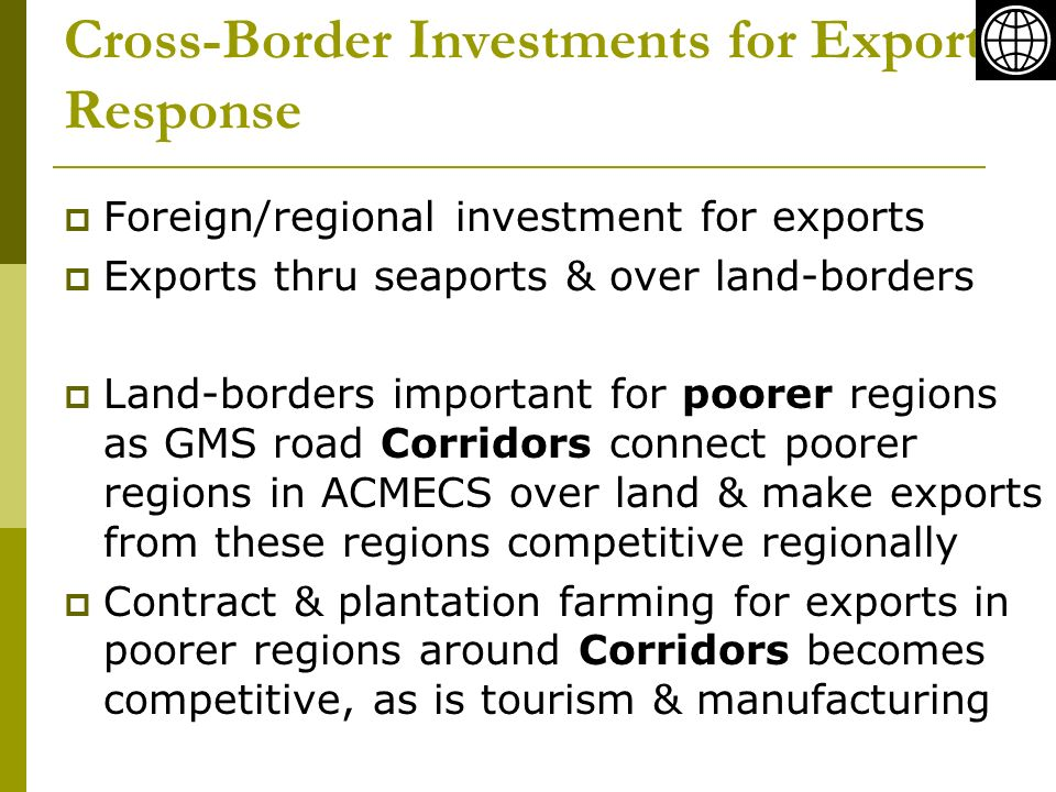 Cross-Border Investments for Exports Response Foreign/regional investment for exports Exports thru seaports & over land-borders Land-borders important for poorer regions as GMS road Corridors connect poorer regions in ACMECS over land & make exports from these regions competitive regionally Contract & plantation farming for exports in poorer regions around Corridors becomes competitive, as is tourism & manufacturing