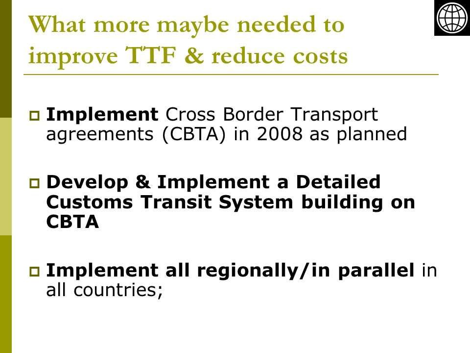 What more maybe needed to improve TTF & reduce costs Implement Cross Border Transport agreements (CBTA) in 2008 as planned Develop & Implement a Detailed Customs Transit System building on CBTA Implement all regionally/in parallel in all countries;