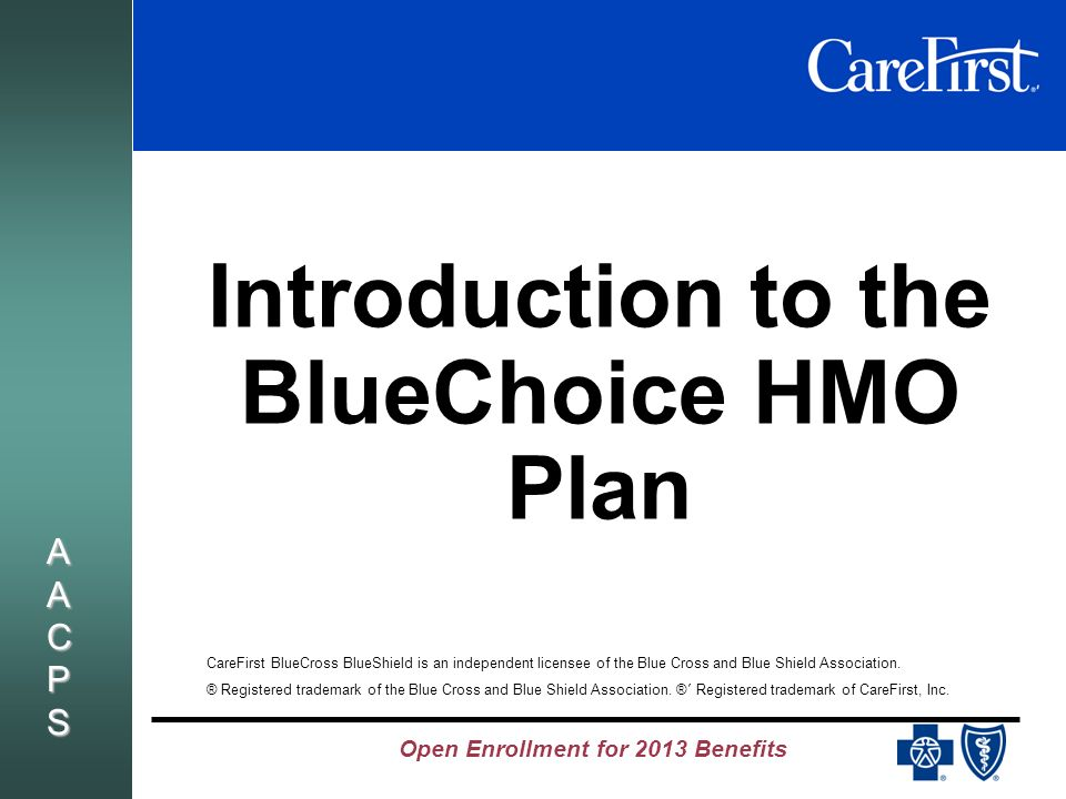 Open Enrollment for 2013 Benefits AACPSAACPSAACPSAACPS Introduction to the BlueChoice HMO Plan CareFirst BlueCross BlueShield is an independent licensee of the Blue Cross and Blue Shield Association.