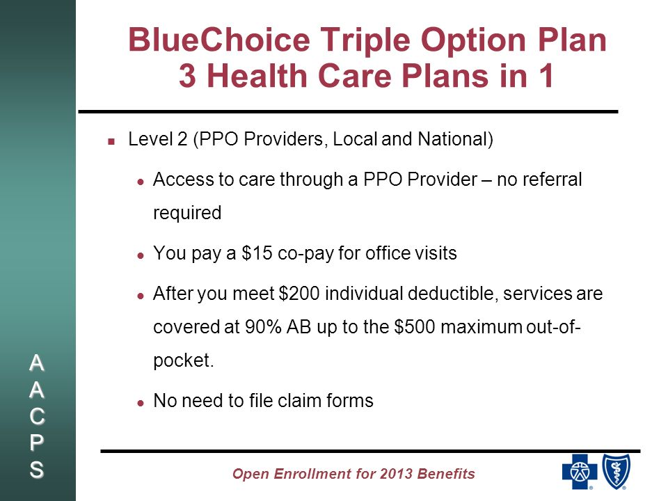 AACPSAACPSAACPSAACPS Open Enrollment for 2013 Benefits BlueChoice Triple Option Plan 3 Health Care Plans in 1 Level 2 (PPO Providers, Local and National) Access to care through a PPO Provider – no referral required You pay a $15 co-pay for office visits After you meet $200 individual deductible, services are covered at 90% AB up to the $500 maximum out-of- pocket.