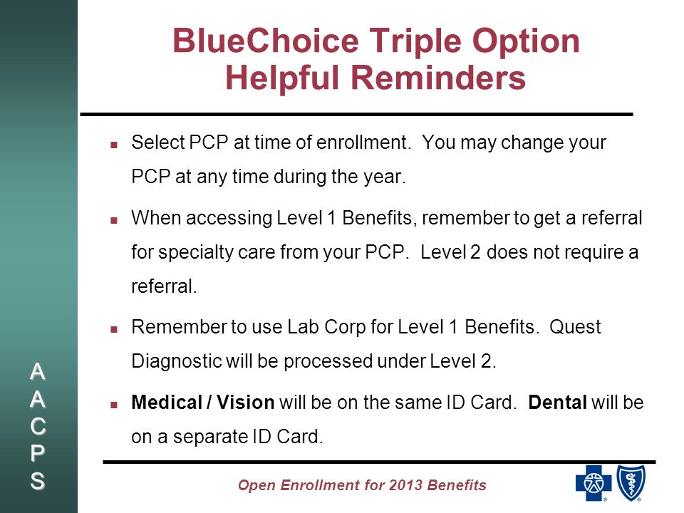 AACPSAACPSAACPSAACPS Open Enrollment for 2013 Benefits BlueChoice Triple Option Helpful Reminders Select PCP at time of enrollment.