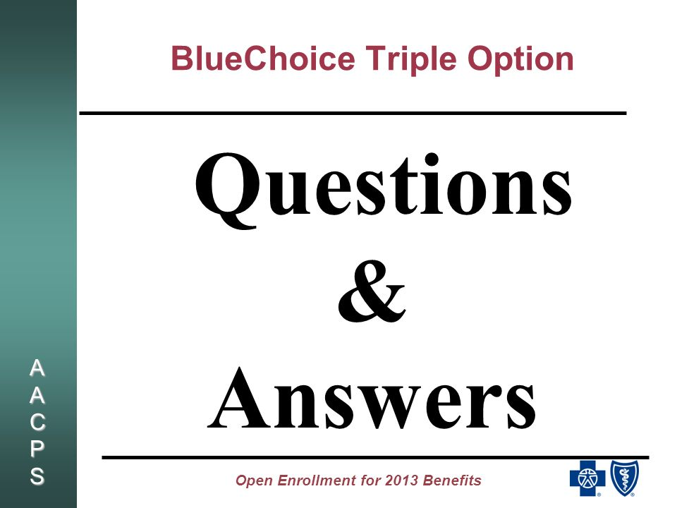 AACPSAACPSAACPSAACPS Open Enrollment for 2013 Benefits BlueChoice Triple Option Questions & Answers