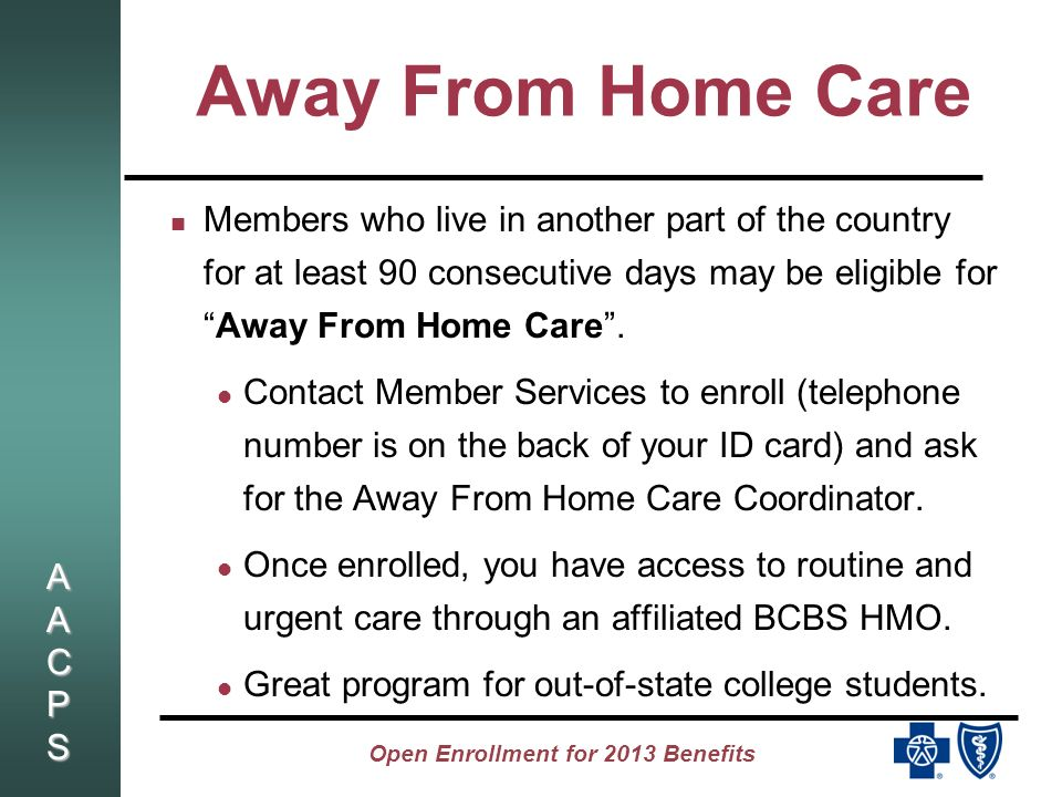 AACPSAACPSAACPSAACPS Open Enrollment for 2013 Benefits Away From Home Care Members who live in another part of the country for at least 90 consecutive days may be eligible forAway From Home Care.