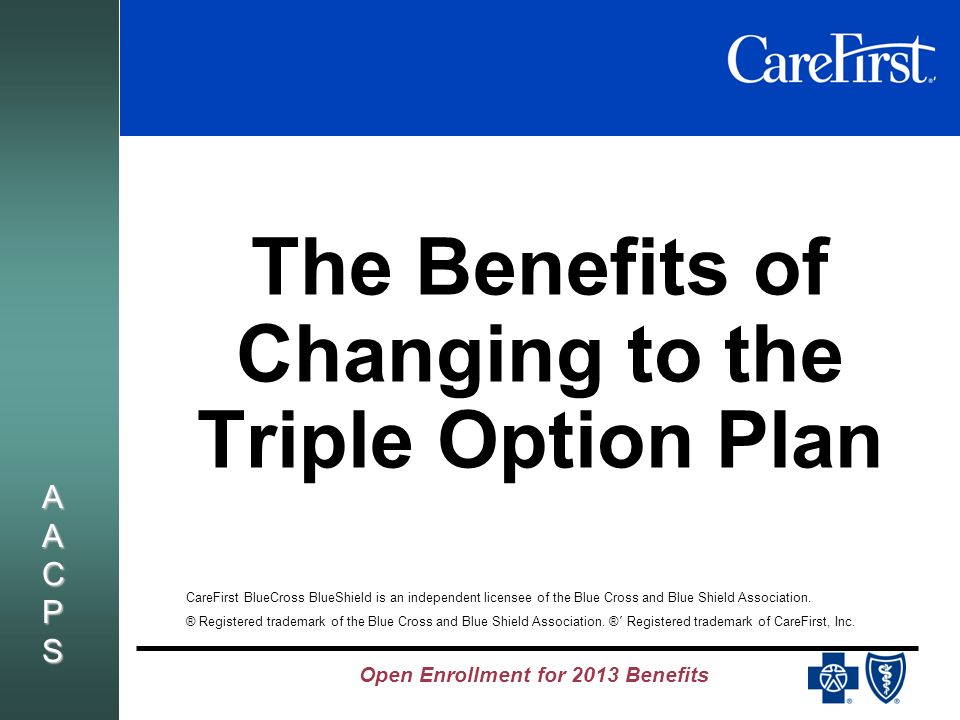 AACPSAACPSAACPSAACPS The Benefits of Changing to the Triple Option Plan CareFirst BlueCross BlueShield is an independent licensee of the Blue Cross and Blue Shield Association.