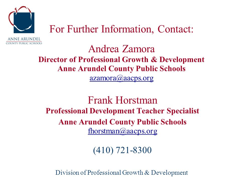 Division of Professional Growth & Development Andrea Zamora Director of Professional Growth & Development Anne Arundel County Public Schools azamora@aacps.org azamora@aacps.org Frank Horstman Professional Development Teacher Specialist Anne Arundel County Public Schools fhorstman@aacps.org fhorstman@aacps.org (410) 721-8300 For Further Information, Contact: