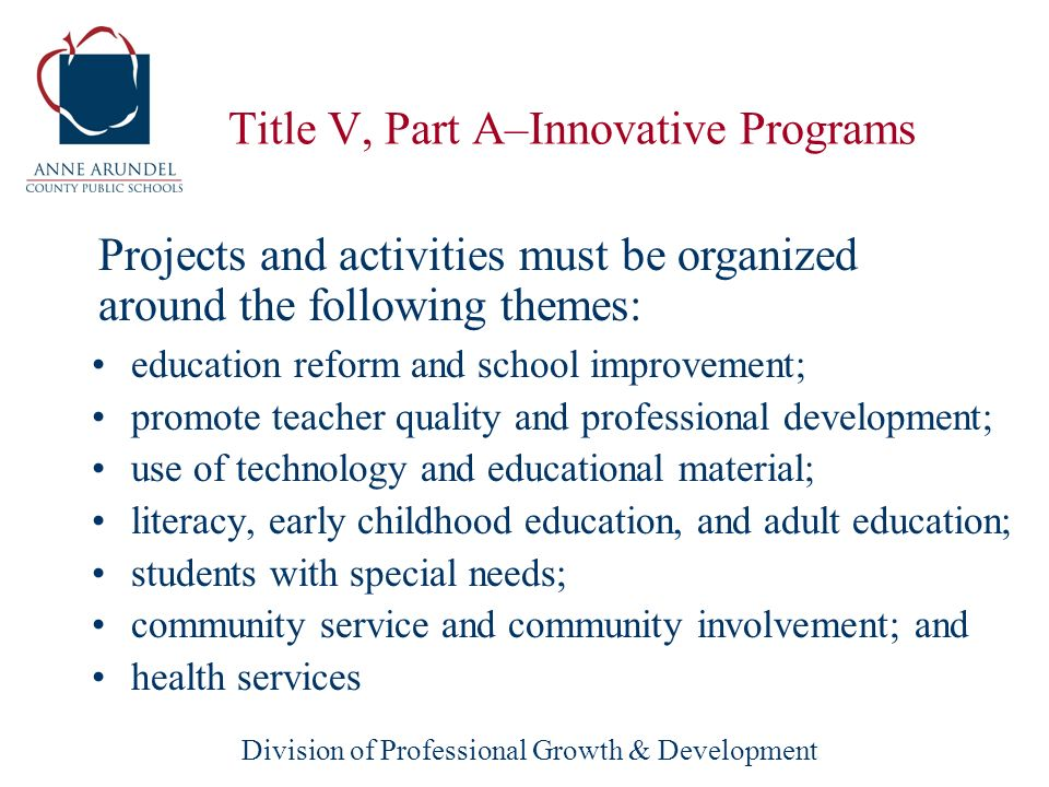 Division of Professional Growth & Development Title V, Part A–Innovative Programs education reform and school improvement; promote teacher quality and professional development; use of technology and educational material; literacy, early childhood education, and adult education; students with special needs; community service and community involvement; and health services Projects and activities must be organized around the following themes: