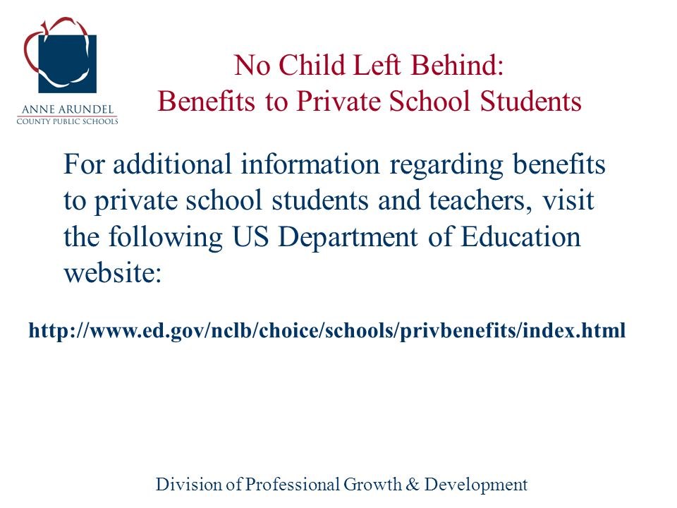Division of Professional Growth & Development For additional information regarding benefits to private school students and teachers, visit the following US Department of Education website: No Child Left Behind: Benefits to Private School Students http://www.ed.gov/nclb/choice/schools/privbenefits/index.html