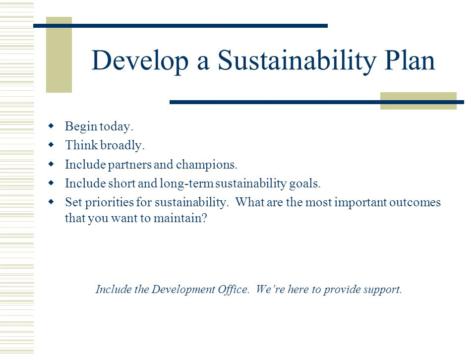 Develop a Sustainability Plan Begin today. Think broadly.