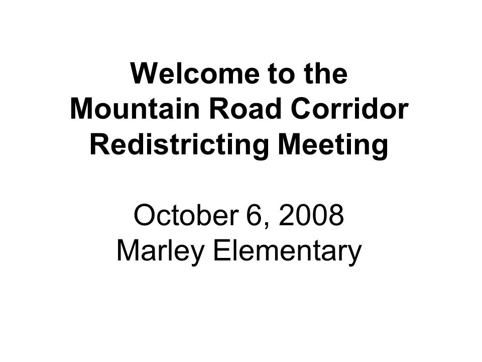 Welcome to the Mountain Road Corridor Redistricting Meeting October 6, 2008 Marley Elementary