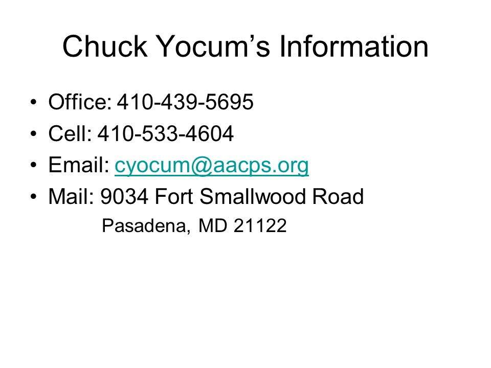 Chuck Yocums Information Office: 410-439-5695 Cell: 410-533-4604 Email: cyocum@aacps.orgcyocum@aacps.org Mail: 9034 Fort Smallwood Road Pasadena, MD 21122