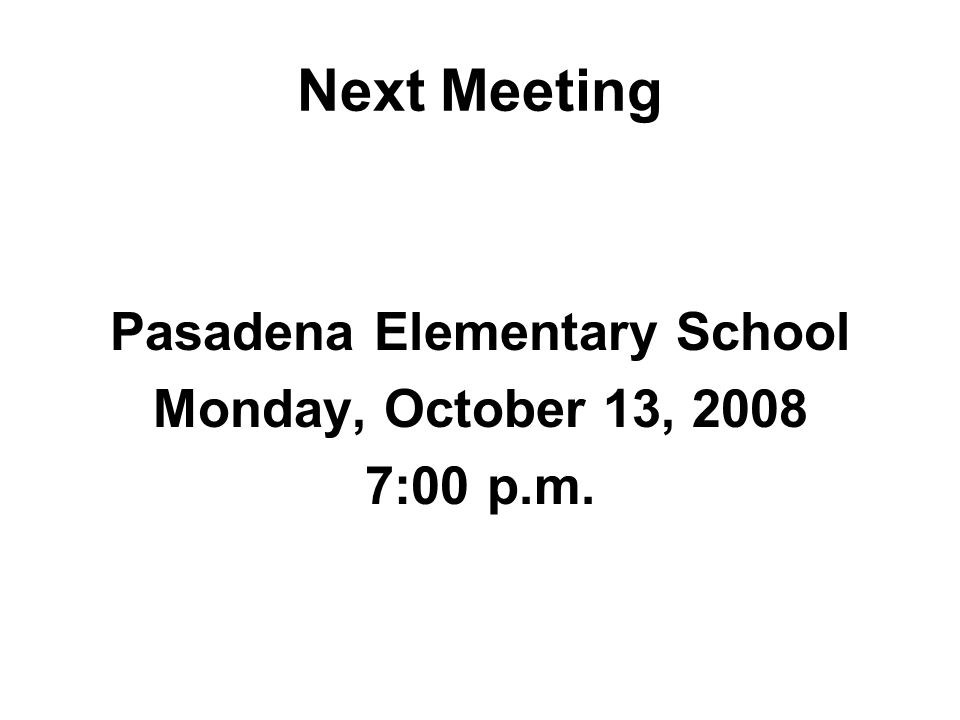 Next Meeting Pasadena Elementary School Monday, October 13, 2008 7:00 p.m.