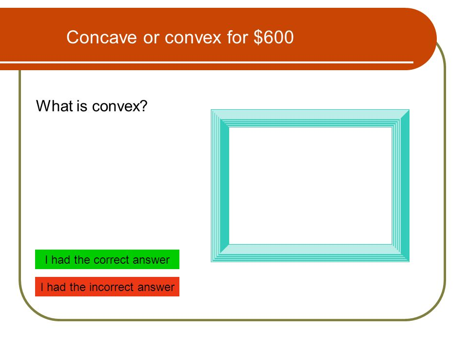 Concave or convex for $600 What is convex I had the correct answer I had the incorrect answer