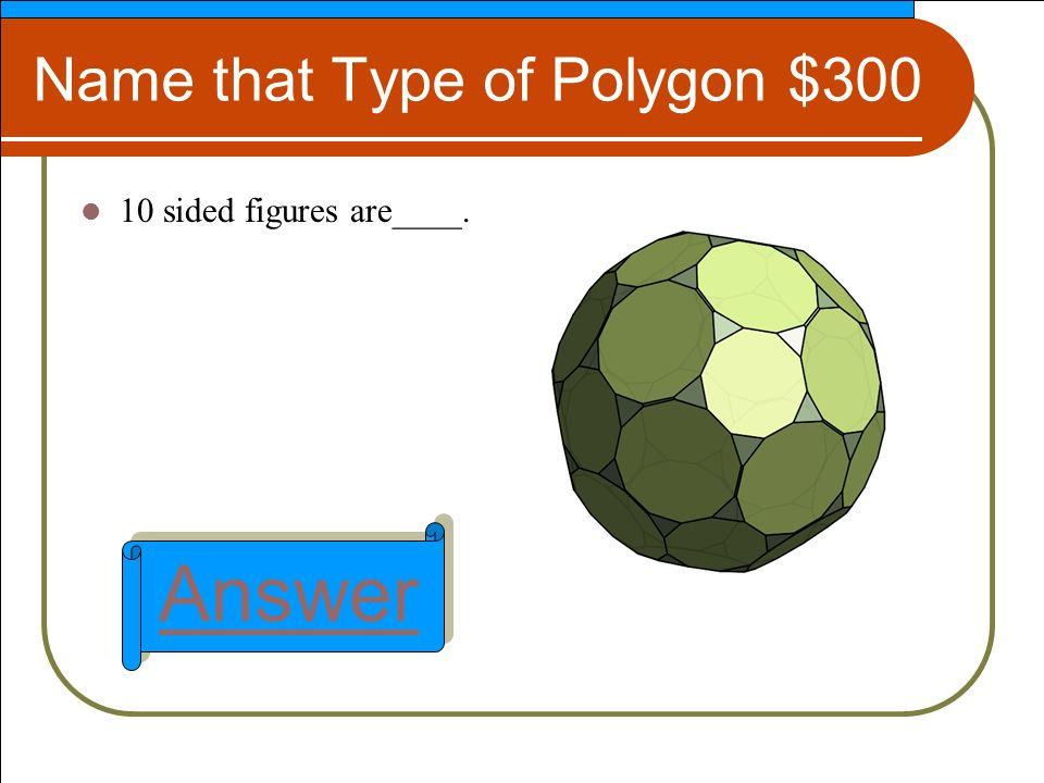 Name that Type of Polygon $300 10 sided figures are____. Answer