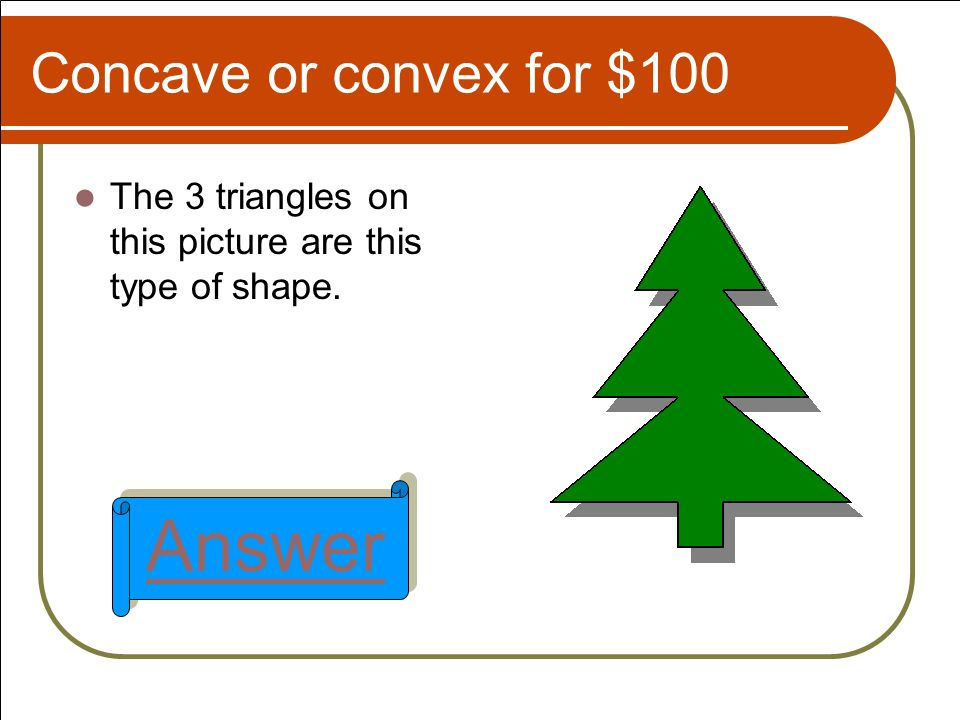 Concave or convex for $100 The 3 triangles on this picture are this type of shape. Answer