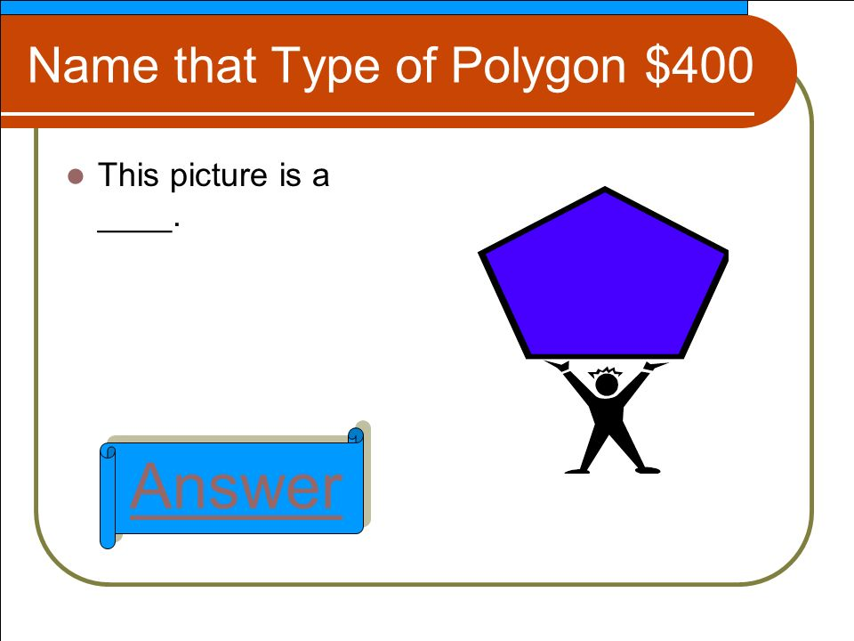Name that Type of Polygon $400 This picture is a ____. Answer