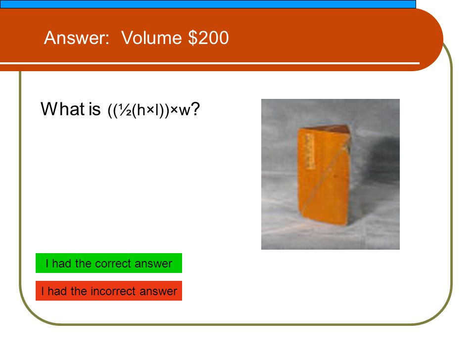 What is ((½(h×l))×w Answer: Volume $200 I had the correct answer I had the incorrect answer