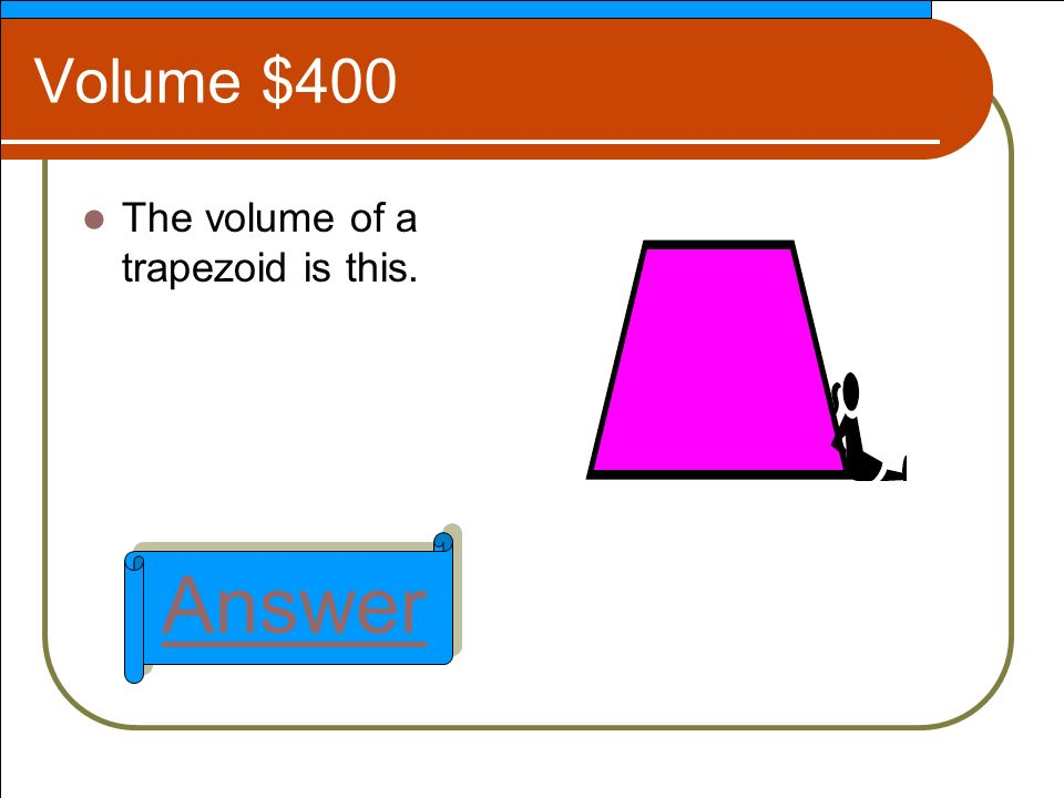 Volume $400 The volume of a trapezoid is this. Answer