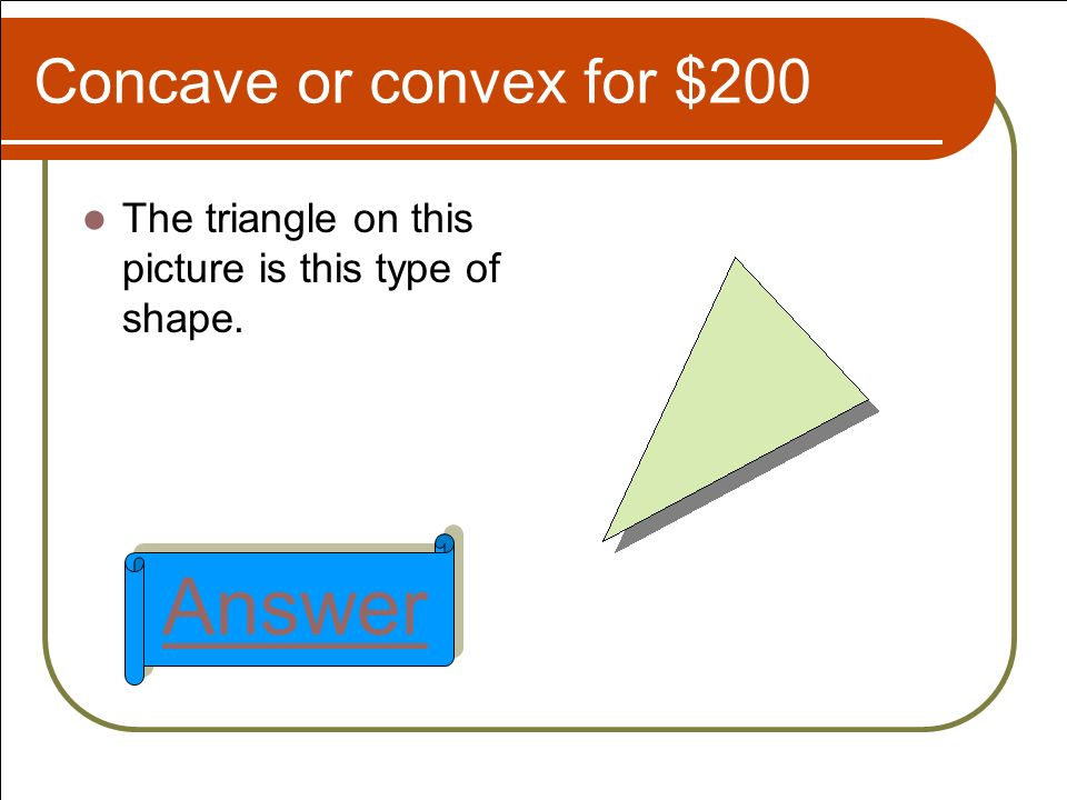 Concave or convex for $200 The triangle on this picture is this type of shape. Answer
