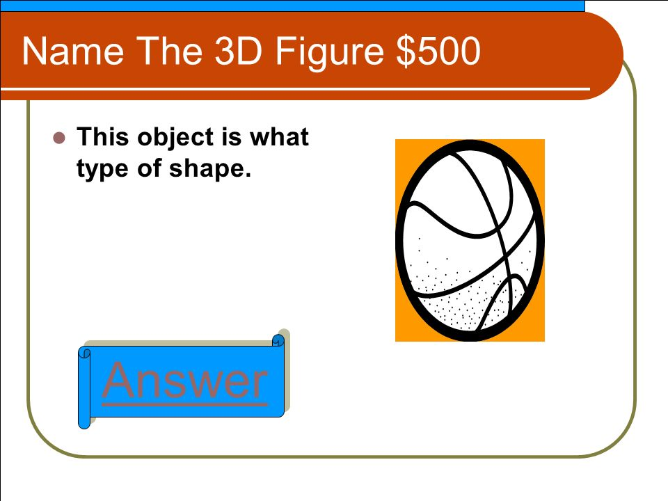 Name The 3D Figure $500 This object is what type of shape. Answer
