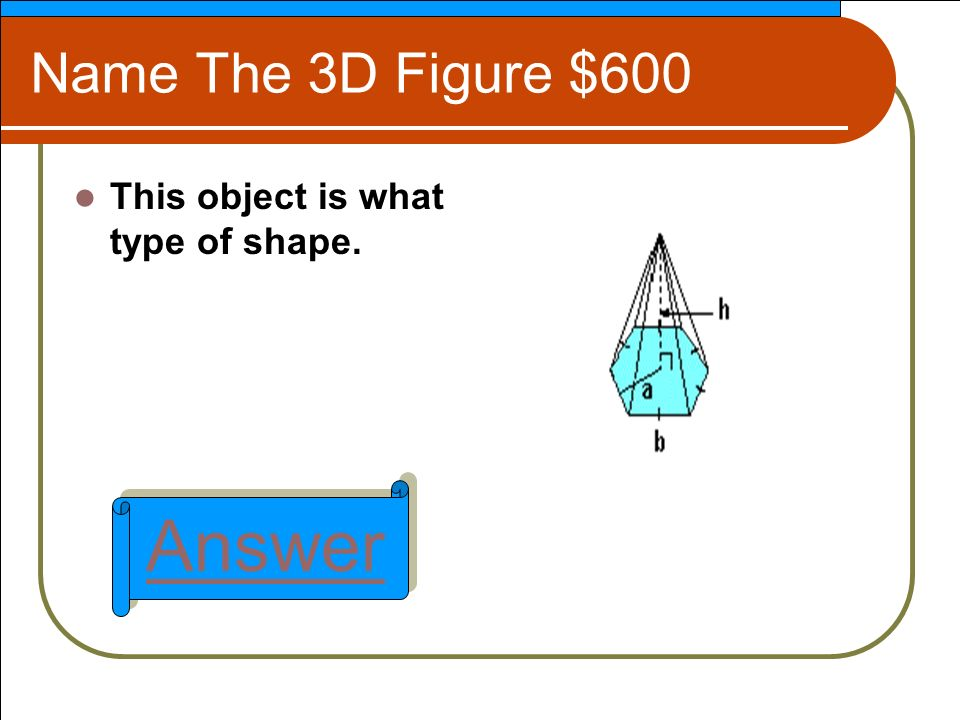 Name The 3D Figure $600 This object is what type of shape. Answer