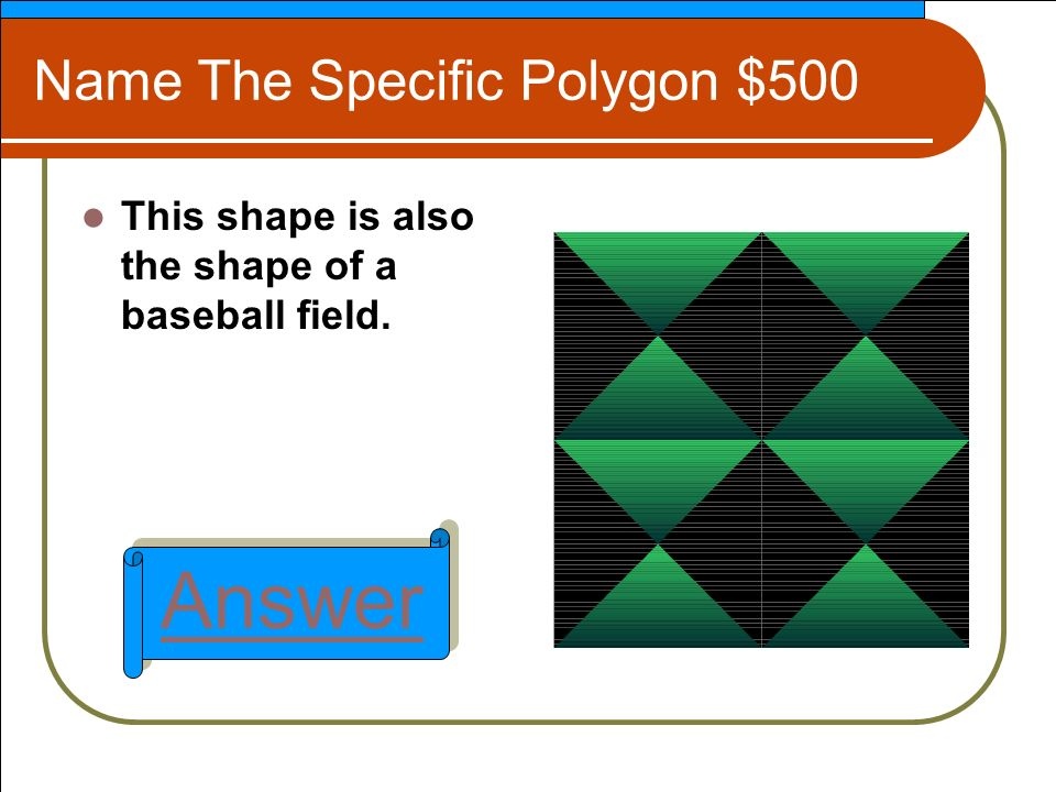 Name The Specific Polygon $500 This shape is also the shape of a baseball field. Answer