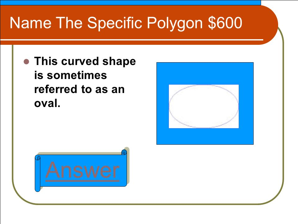 Name The Specific Polygon $600 This curved shape is sometimes referred to as an oval. Answer