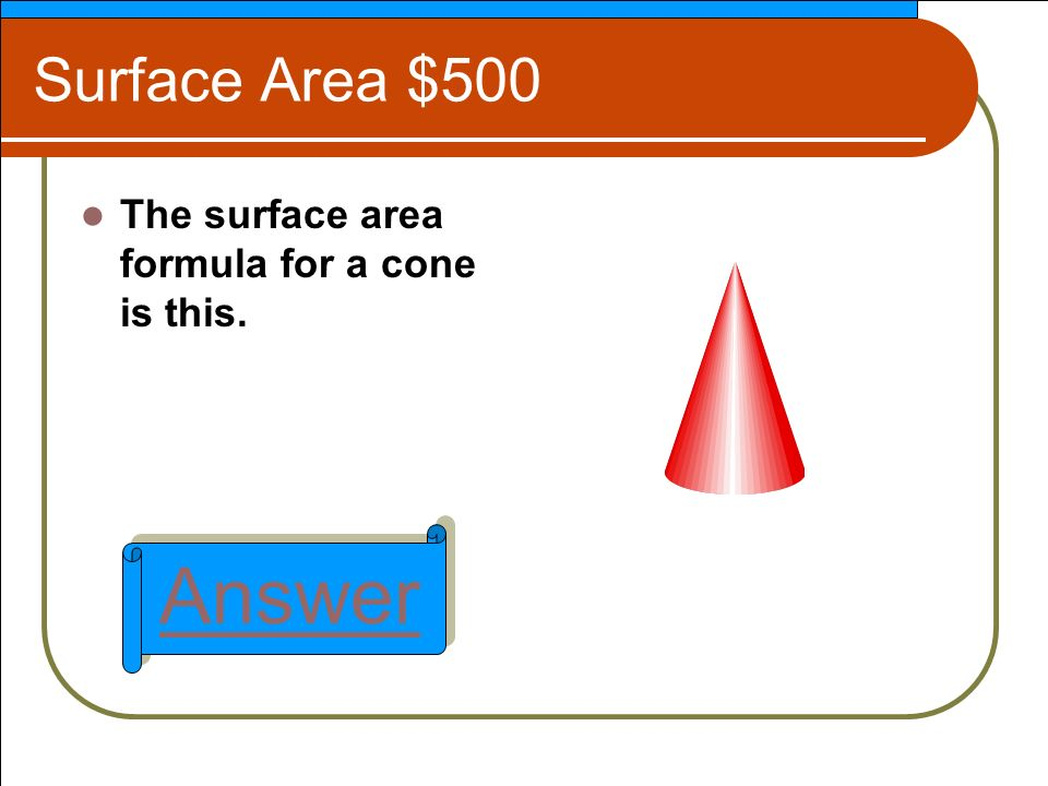 Surface Area $500 The surface area formula for a cone is this. Answer