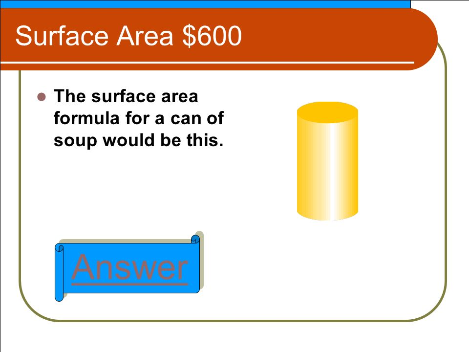 Surface Area $600 The surface area formula for a can of soup would be this. Answer