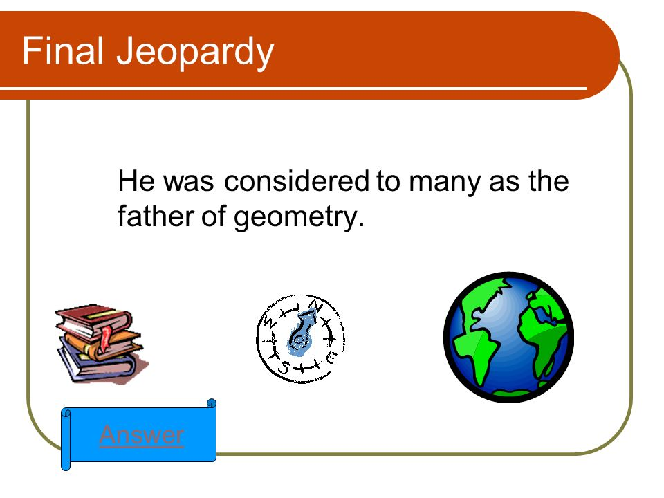 Final Jeopardy He was considered to many as the father of geometry. Answer